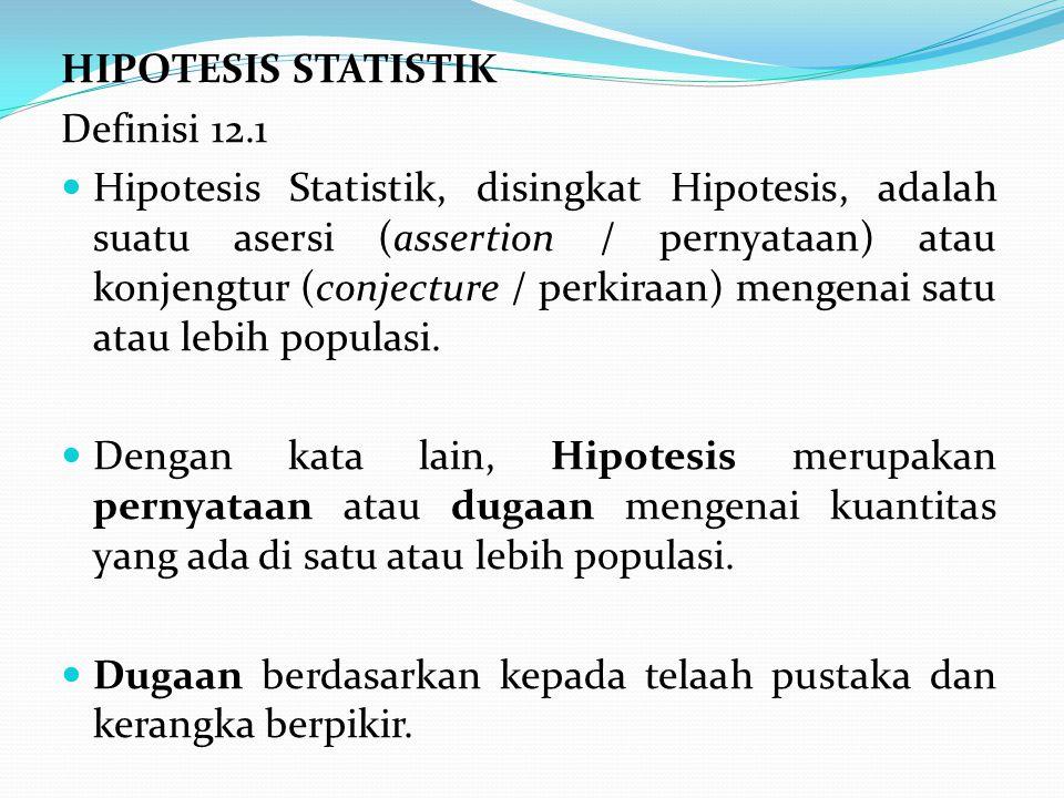 HIPOTESIS STATISTIK Definisi 12.1 Hipotesis Statistik, disingkat Hipotesis, adalah suatu asersi (assertion / pernyataan) atau konjengtur (conjecture /