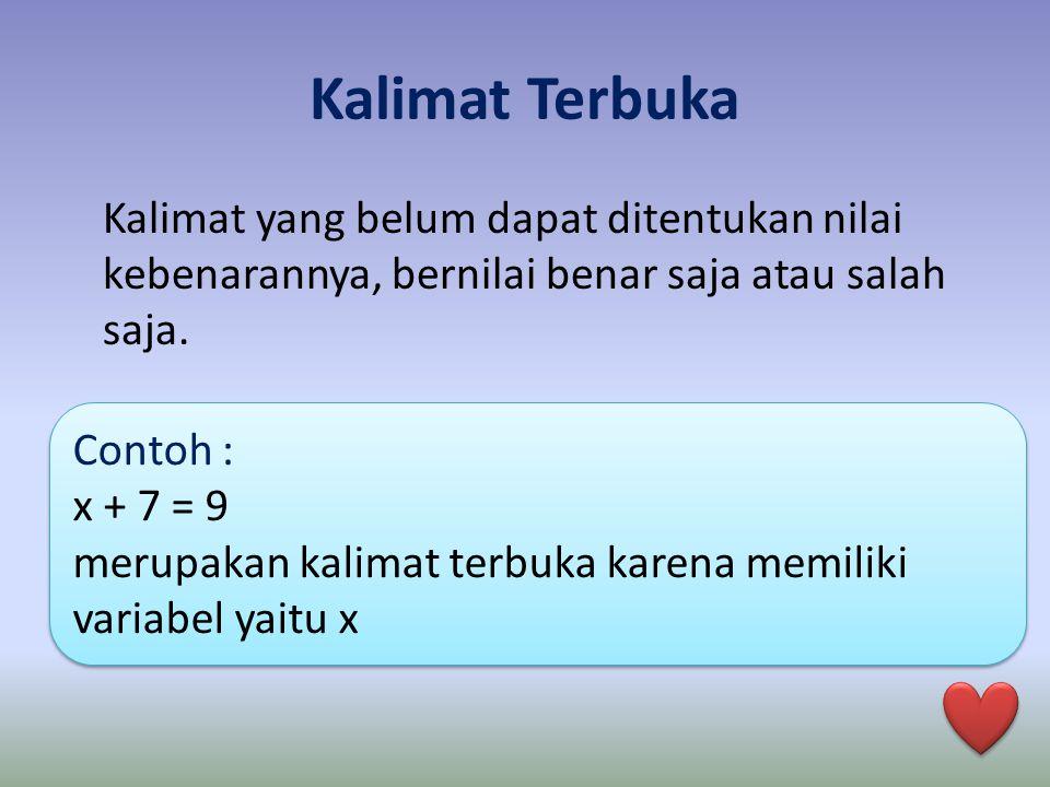 Kalimat Terbuka Kalimat yang belum dapat ditentukan nilai kebenarannya, bernilai benar saja atau salah saja. Contoh : x + 7 = 9 merupakan kalimat terb
