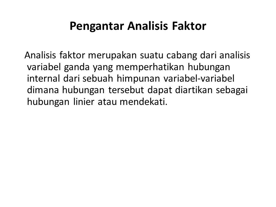 Pengantar Analisis Faktor Analisis faktor merupakan suatu cabang dari analisis variabel ganda yang memperhatikan hubungan internal dari sebuah himpuna