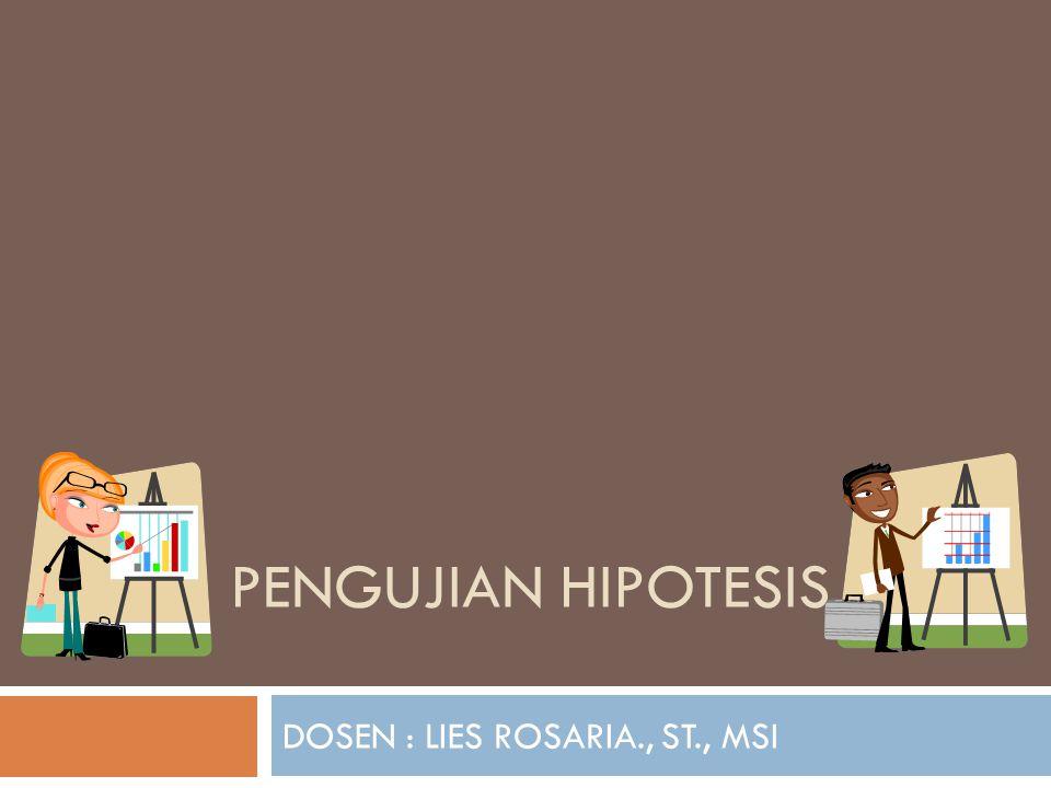 PENGUJIAN HIPOTESIS DOSEN : LIES ROSARIA., ST., MSI