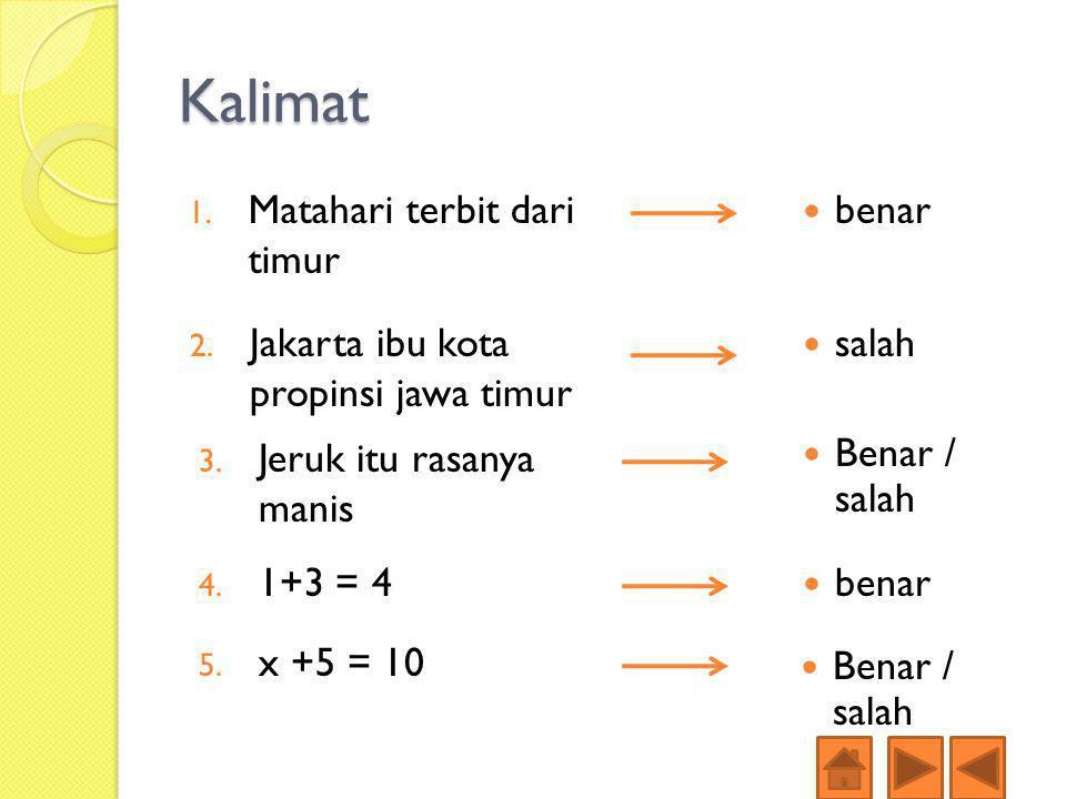 Kalimat 1. Matahari terbit dari timur benar 2. Jakarta ibu kota propinsi jawa timur salah 3. Jeruk itu rasanya manis Benar / salah 4. 1+3 = 4 5. x +5