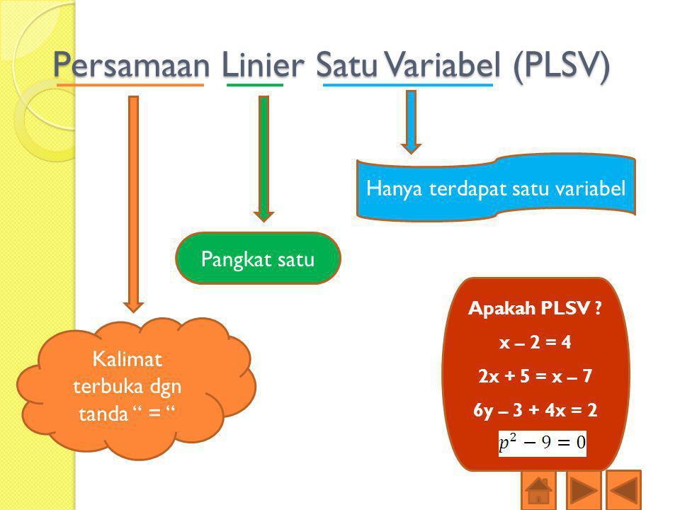 "Persamaan Linier Satu Variabel (PLSV) Kalimat terbuka dgn tanda "" = "" Pangkat satu Hanya terdapat satu variabel Apakah PLSV ? x – 2 = 4 2x + 5 = x – 7"