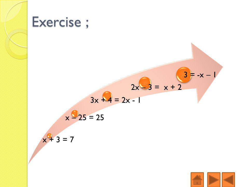 Exercise ; x + 3 = 7 x – 25 = 25 3x + 4 = 2x - 1 2x – 3 = x + 2 3 = -x – 1