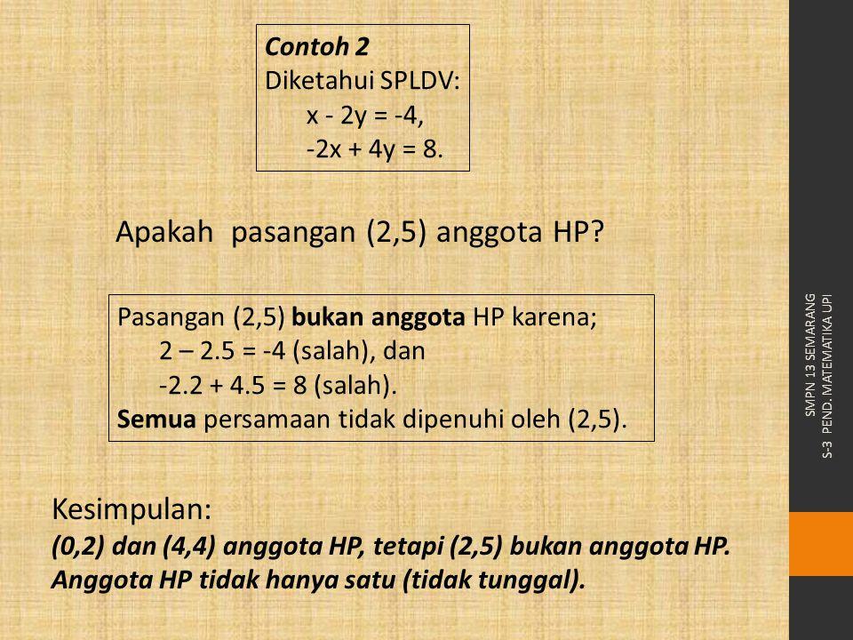 Pasangan (2,5) bukan anggota HP karena; 2 – 2.5 = -4 (salah), dan -2.2 + 4.5 = 8 (salah). Semua persamaan tidak dipenuhi oleh (2,5). Kesimpulan: (0,2)