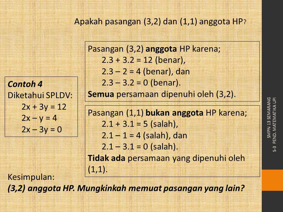 Pasangan (3,2) anggota HP karena; 2.3 + 3.2 = 12 (benar), 2.3 – 2 = 4 (benar), dan 2.3 – 3.2 = 0 (benar). Semua persamaan dipenuhi oleh (3,2). Pasanga
