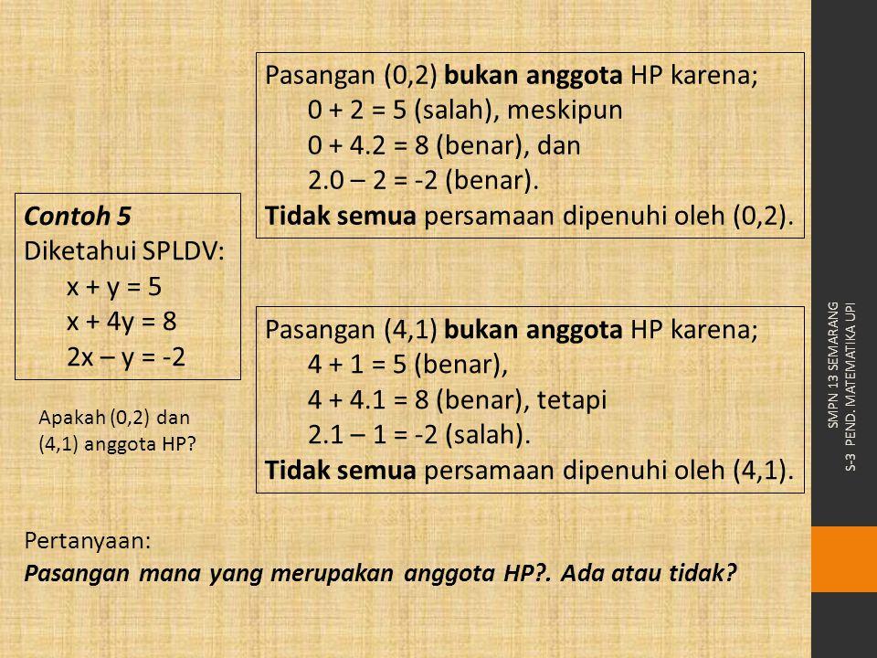 Pasangan (0,2) bukan anggota HP karena; 0 + 2 = 5 (salah), meskipun 0 + 4.2 = 8 (benar), dan 2.0 – 2 = -2 (benar). Tidak semua persamaan dipenuhi oleh