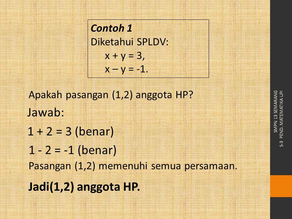 SMPN 13 SEMARANG S-3 PEND. MATEMATIKA UPI Apakah pasangan (1,2) anggota HP? Contoh 1 Diketahui SPLDV: x + y = 3, x – y = -1. Jawab: Pasangan (1,2) mem