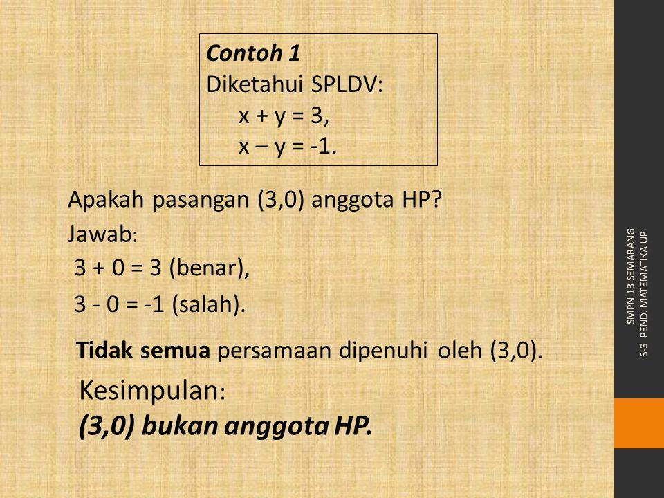 SMPN 13 SEMARANG S-3 PEND. MATEMATIKA UPI Apakah pasangan (3,0) anggota HP? Kesimpulan : (3,0) bukan anggota HP. 3 + 0 = 3 (benar), Tidak semua persam