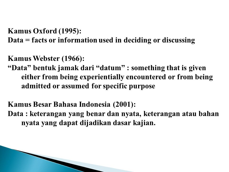 Kamus Oxford (1995): Data = facts or information used in deciding or discussing Kamus Webster (1966): Data bentuk jamak dari datum : something that is given either from being experientially encountered or from being admitted or assumed for specific purpose Kamus Besar Bahasa Indonesia (2001): Data : keterangan yang benar dan nyata, keterangan atau bahan nyata yang dapat dijadikan dasar kajian.
