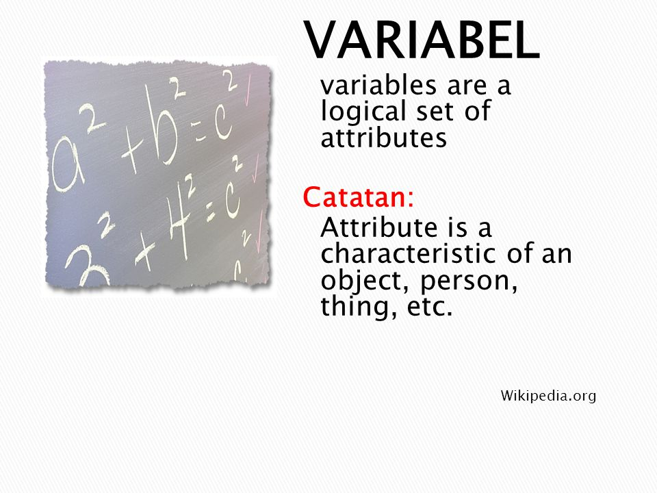 Wikipedia.org VARIABEL variables are a logical set of attributes Catatan: Attribute is a characteristic of an object, person, thing, etc.