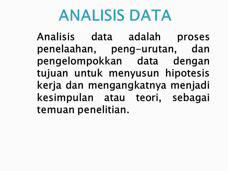 Analisis data adalah proses penelaahan, peng-urutan, dan pengelompokkan data dengan tujuan untuk menyusun hipotesis kerja dan mengangkatnya menjadi ke