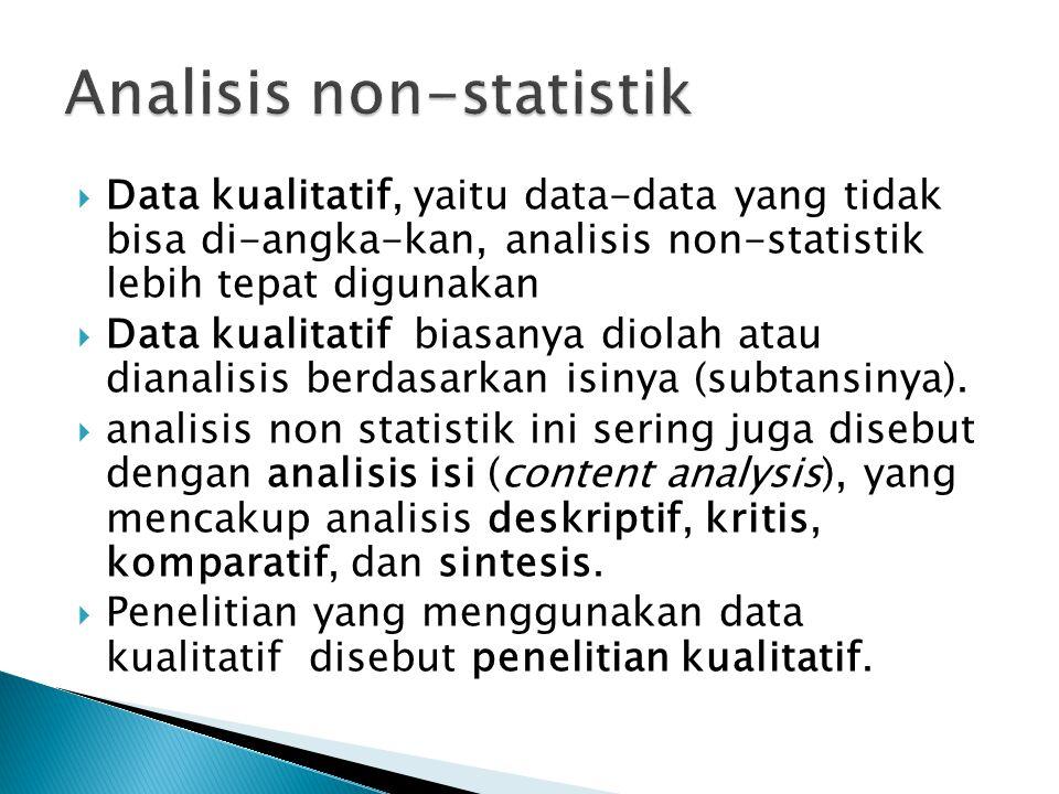  Data kualitatif, yaitu data-data yang tidak bisa di-angka-kan, analisis non-statistik lebih tepat digunakan  Data kualitatif biasanya diolah atau d