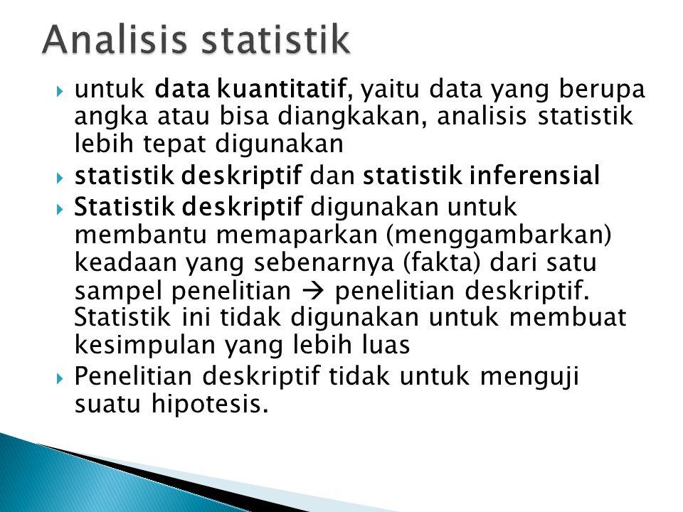  untuk data kuantitatif, yaitu data yang berupa angka atau bisa diangkakan, analisis statistik lebih tepat digunakan  statistik deskriptif dan stati