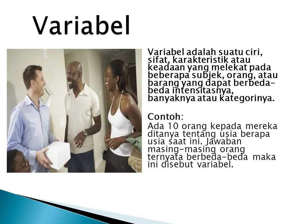 Variabel adalah suatu ciri, sifat, karakteristik atau keadaan yang melekat pada beberapa subjek, orang, atau barang yang dapat berbeda- beda intensita