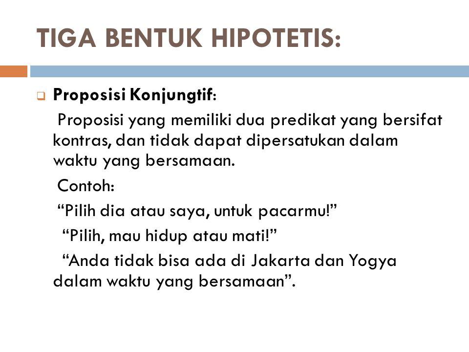 TIGA BENTUK HIPOTETIS:  Proposisi Konjungtif: Proposisi yang memiliki dua predikat yang bersifat kontras, dan tidak dapat dipersatukan dalam waktu ya