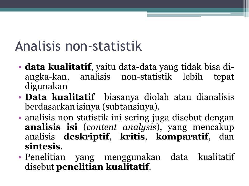 Analisis non-statistik data kualitatif, yaitu data-data yang tidak bisa di- angka-kan, analisis non-statistik lebih tepat digunakan Data kualitatif biasanya diolah atau dianalisis berdasarkan isinya (subtansinya).