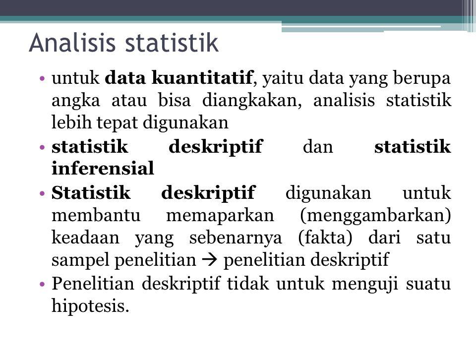 Analisis statistik untuk data kuantitatif, yaitu data yang berupa angka atau bisa diangkakan, analisis statistik lebih tepat digunakan statistik deskriptif dan statistik inferensial Statistik deskriptif digunakan untuk membantu memaparkan (menggambarkan) keadaan yang sebenarnya (fakta) dari satu sampel penelitian  penelitian deskriptif Penelitian deskriptif tidak untuk menguji suatu hipotesis.