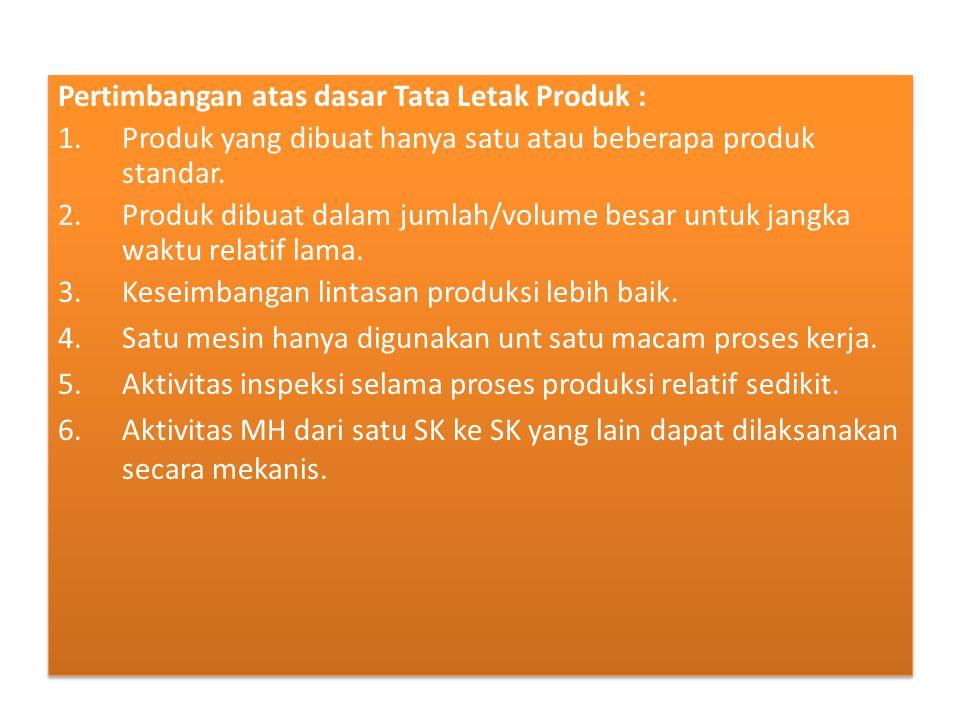 Pertimbangan atas dasar Tata Letak Produk : 1.Produk yang dibuat hanya satu atau beberapa produk standar.