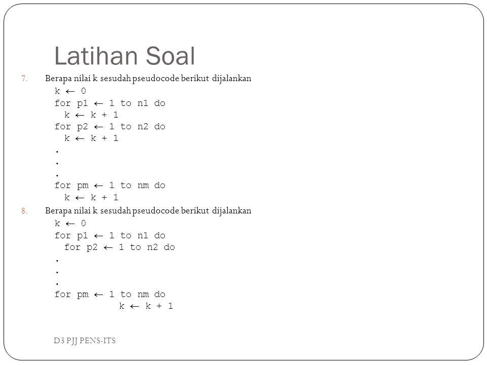 Latihan Soal D3 PJJ PENS-ITS 7. Berapa nilai k sesudah pseudocode berikut dijalankan k  0 for p1  1 to n1 do k  k + 1 for p2  1 to n2 do k  k + 1