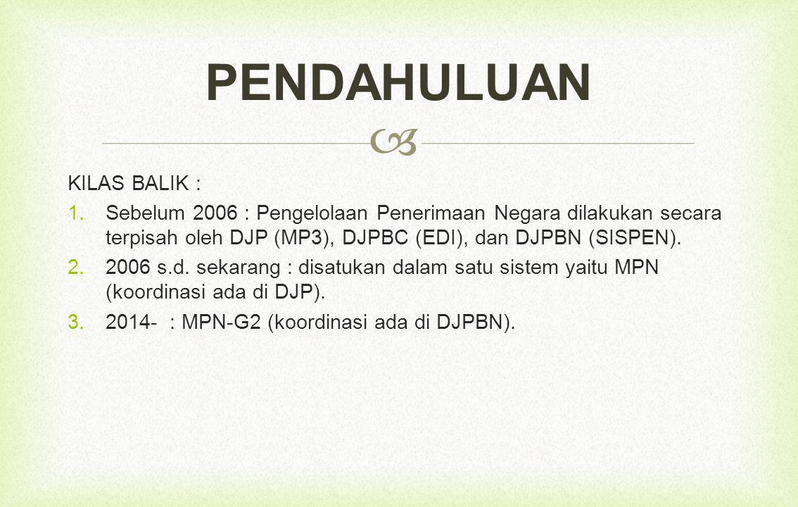 KILAS BALIK :  Sebelum 2006 : Pengelolaan Penerimaan Negara dilakukan secara terpisah oleh DJP (MP3), DJPBC (EDI), dan DJPBN (SISPEN).