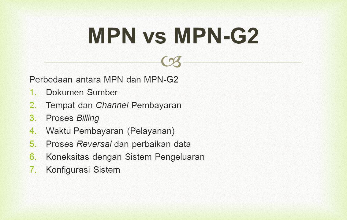  Perbedaan antara MPN dan MPN-G2  Dokumen Sumber  Tempat dan Channel Pembayaran  Proses Billing  Waktu Pembayaran (Pelayanan)  Proses Reversal dan perbaikan data  Koneksitas dengan Sistem Pengeluaran  Konfigurasi Sistem MPN vs MPN-G2