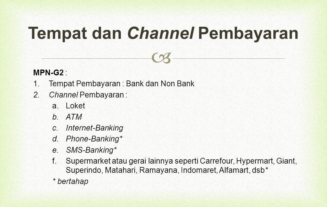  MPN-G2 : 1.Tempat Pembayaran : Bank dan Non Bank 2.Channel Pembayaran : a.Loket b.ATM c.Internet-Banking d.Phone-Banking* e.SMS-Banking* f.Supermarket atau gerai lainnya seperti Carrefour, Hypermart, Giant, Superindo, Matahari, Ramayana, Indomaret, Alfamart, dsb* * bertahap