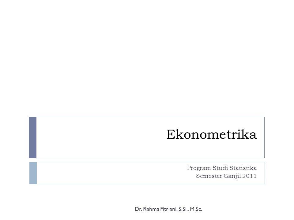 Ekonometrika Program Studi Statistika Semester Ganjil 2011 Dr. Rahma Fitriani, S.Si., M.Sc.