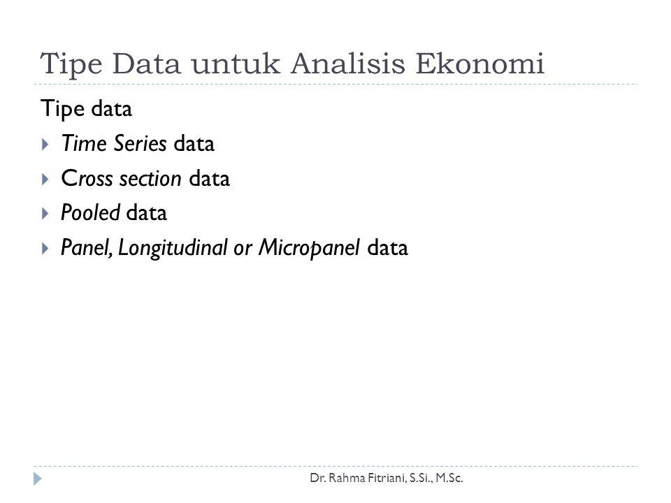 Tipe Data untuk Analisis Ekonomi Tipe data  Time Series data  Cross section data  Pooled data  Panel, Longitudinal or Micropanel data Dr. Rahma Fi
