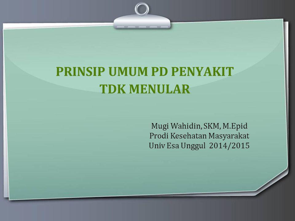 PRINSIP UMUM PD PENYAKIT TDK MENULAR Mugi Wahidin, SKM, M.Epid Prodi Kesehatan Masyarakat Univ Esa Unggul 2014/2015