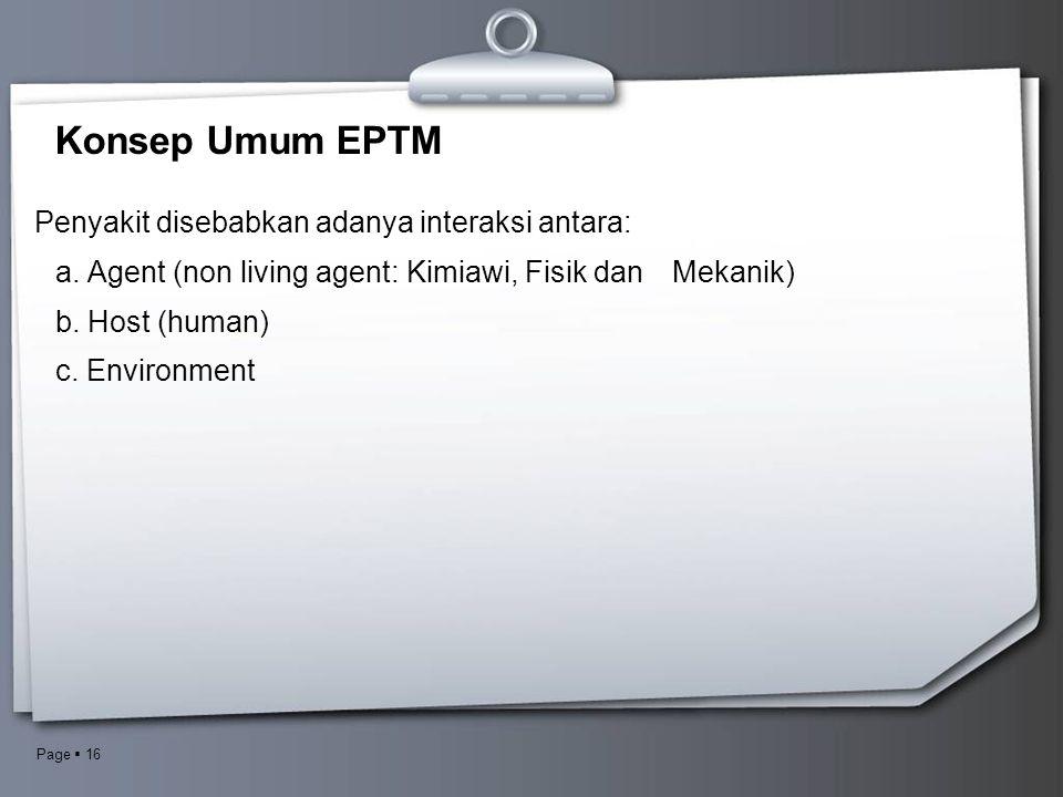 Page  16 Konsep Umum EPTM Penyakit disebabkan adanya interaksi antara: a. Agent (non living agent: Kimiawi, Fisik dan Mekanik) b. Host (human) c. Env