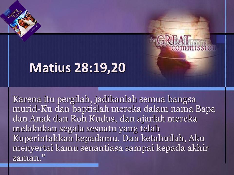 Matius 28:19,20 Karena itu pergilah, jadikanlah semua bangsa murid-Ku dan baptislah mereka dalam nama Bapa dan Anak dan Roh Kudus, dan ajarlah mereka