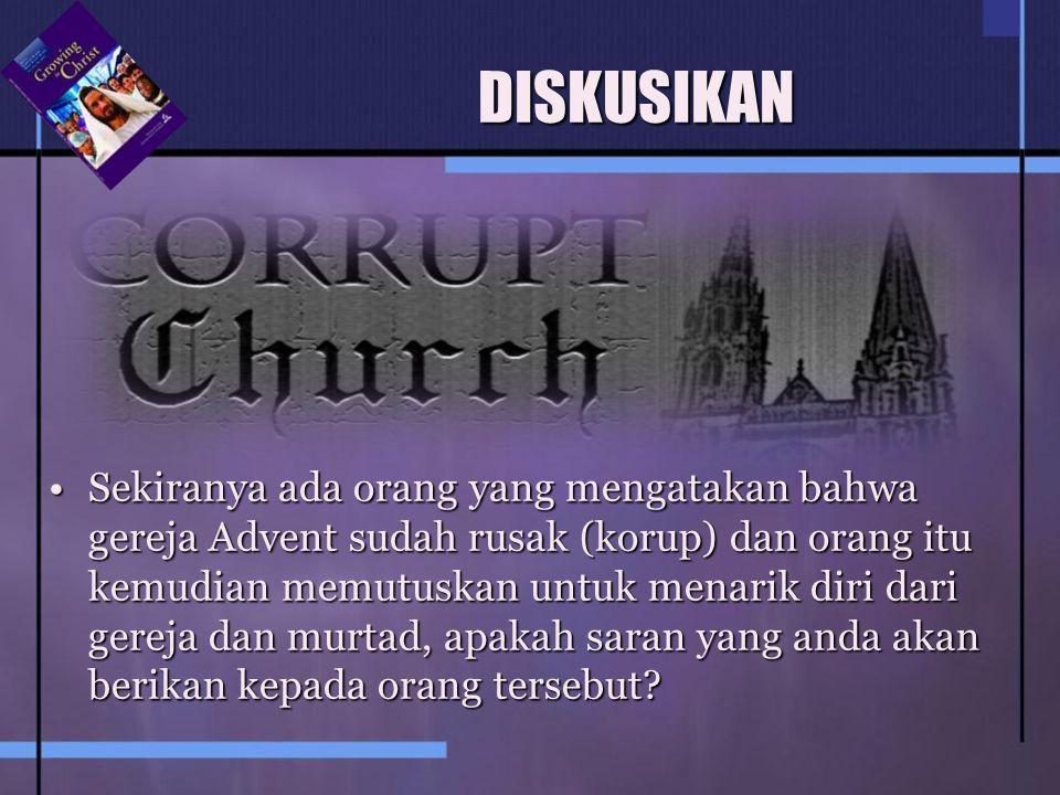 DISKUSIKAN Sekiranya ada orang yang mengatakan bahwa gereja Advent sudah rusak (korup) dan orang itu kemudian memutuskan untuk menarik diri dari gerej
