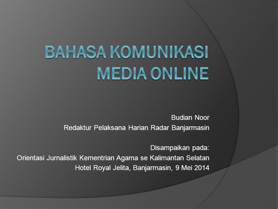 Budian Noor Redaktur Pelaksana Harian Radar Banjarmasin Disampaikan pada: Orientasi Jurnalistik Kementrian Agama se Kalimantan Selatan Hotel Royal Jelita, Banjarmasin, 9 Mei 2014