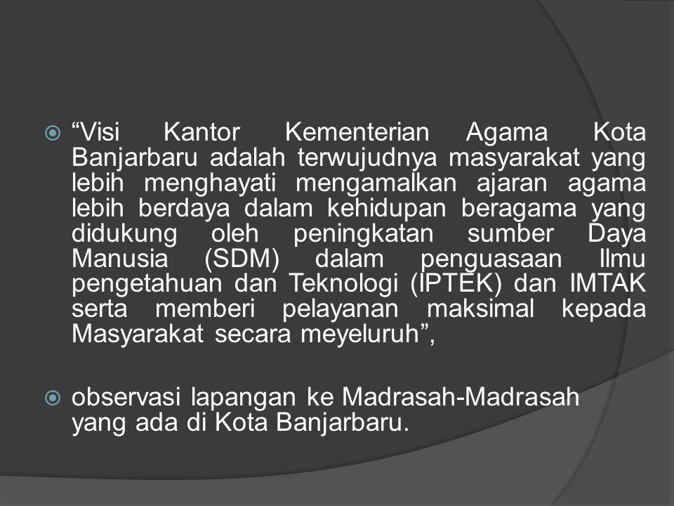  Visi Kantor Kementerian Agama Kota Banjarbaru adalah terwujudnya masyarakat yang lebih menghayati mengamalkan ajaran agama lebih berdaya dalam kehidupan beragama yang didukung oleh peningkatan sumber Daya Manusia (SDM) dalam penguasaan Ilmu pengetahuan dan Teknologi (IPTEK) dan IMTAK serta memberi pelayanan maksimal kepada Masyarakat secara meyeluruh ,  observasi lapangan ke Madrasah-Madrasah yang ada di Kota Banjarbaru.