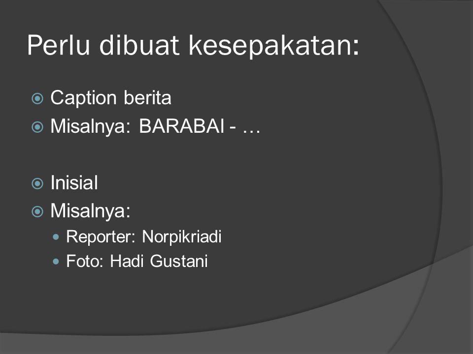 Perlu dibuat kesepakatan:  Caption berita  Misalnya: BARABAI - …  Inisial  Misalnya: Reporter: Norpikriadi Foto: Hadi Gustani