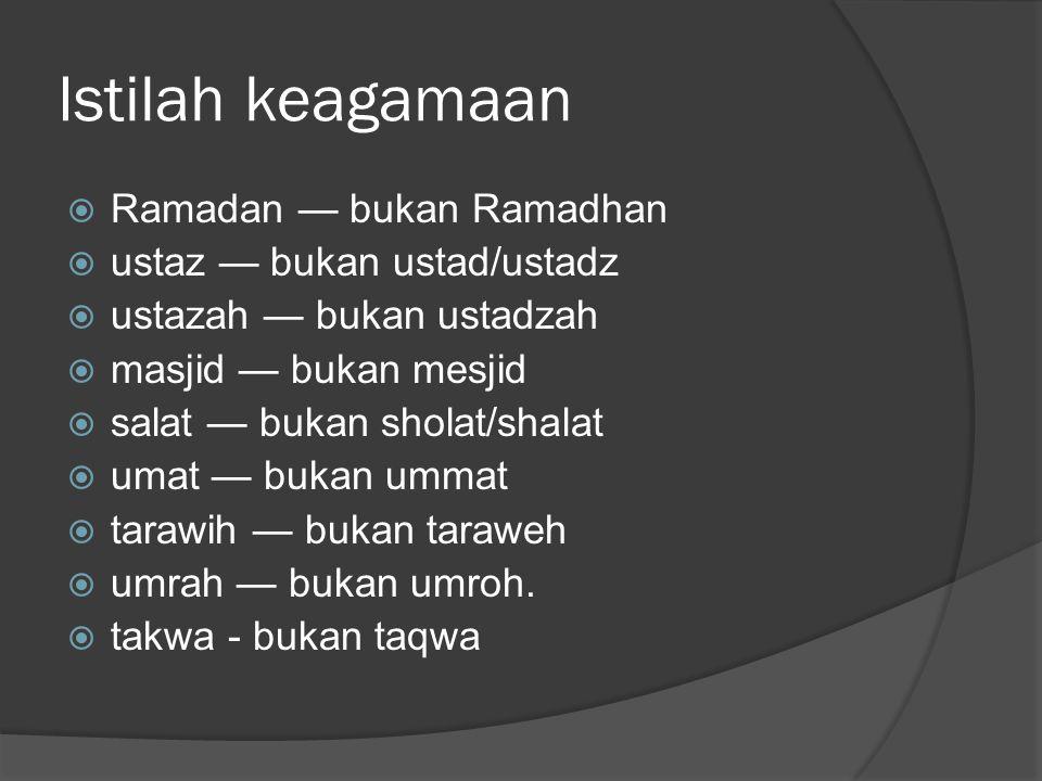 Istilah keagamaan  Ramadan — bukan Ramadhan  ustaz — bukan ustad/ustadz  ustazah — bukan ustadzah  masjid — bukan mesjid  salat — bukan sholat/shalat  umat — bukan ummat  tarawih — bukan taraweh  umrah — bukan umroh.