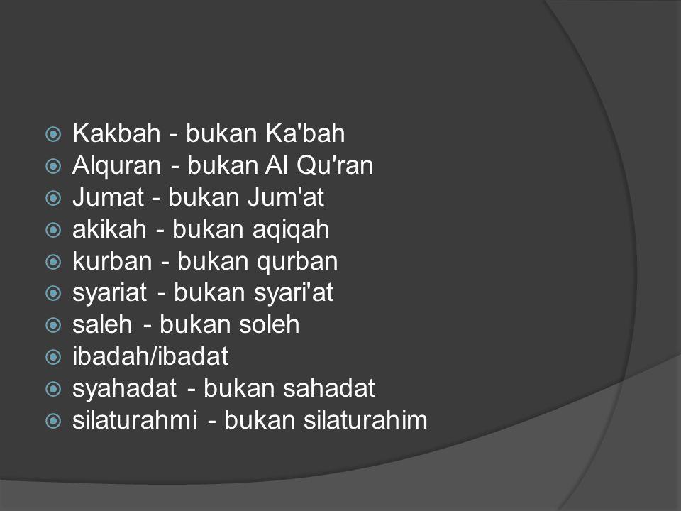  Kakbah - bukan Ka bah  Alquran - bukan Al Qu ran  Jumat - bukan Jum at  akikah - bukan aqiqah  kurban - bukan qurban  syariat - bukan syari at  saleh - bukan soleh  ibadah/ibadat  syahadat - bukan sahadat  silaturahmi - bukan silaturahim