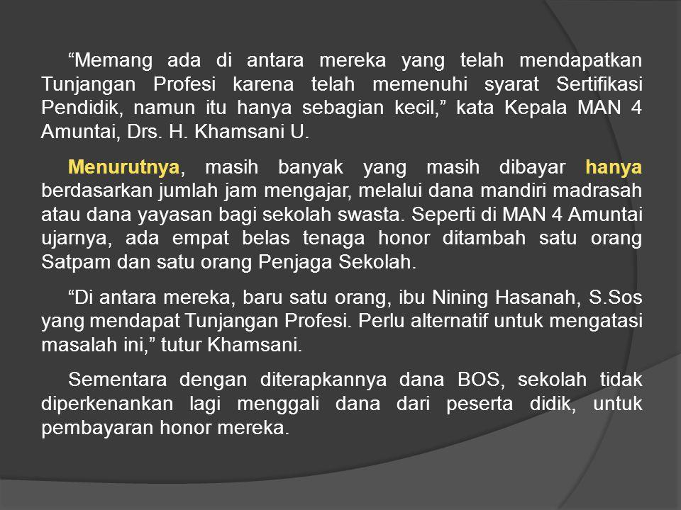 Memang ada di antara mereka yang telah mendapatkan Tunjangan Profesi karena telah memenuhi syarat Sertifikasi Pendidik, namun itu hanya sebagian kecil, kata Kepala MAN 4 Amuntai, Drs.