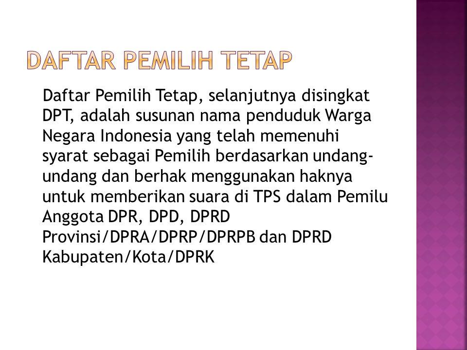 Daftar Pemilih Tetap, selanjutnya disingkat DPT, adalah susunan nama penduduk Warga Negara Indonesia yang telah memenuhi syarat sebagai Pemilih berdas