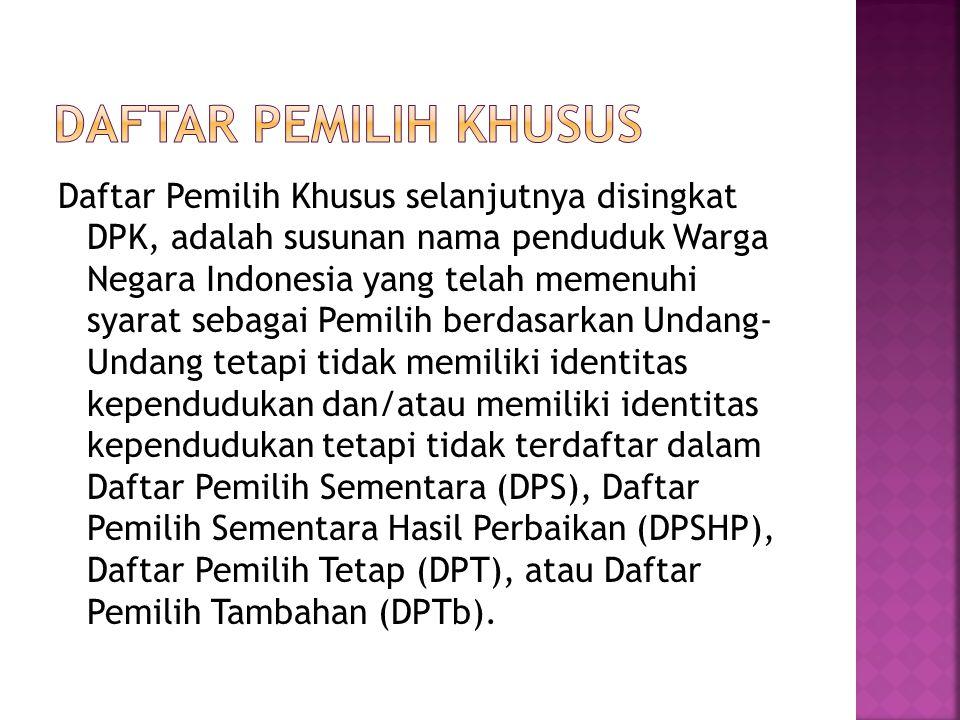 Daftar Pemilih Khusus selanjutnya disingkat DPK, adalah susunan nama penduduk Warga Negara Indonesia yang telah memenuhi syarat sebagai Pemilih berdas