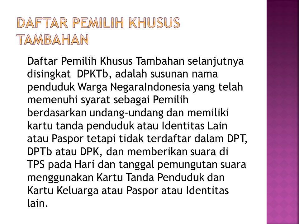 Daftar Pemilih Khusus Tambahan selanjutnya disingkat DPKTb, adalah susunan nama penduduk Warga NegaraIndonesia yang telah memenuhi syarat sebagai Pemi