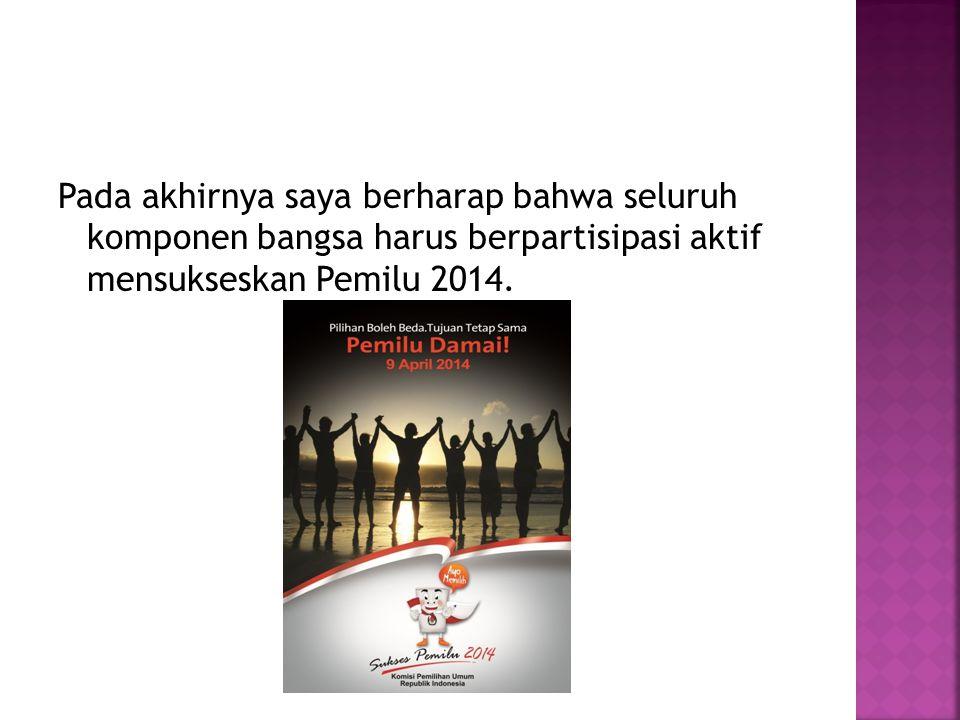 Pada akhirnya saya berharap bahwa seluruh komponen bangsa harus berpartisipasi aktif mensukseskan Pemilu 2014.