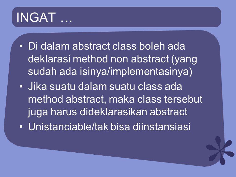 INGAT … Di dalam abstract class boleh ada deklarasi method non abstract (yang sudah ada isinya/implementasinya) Jika suatu dalam suatu class ada metho