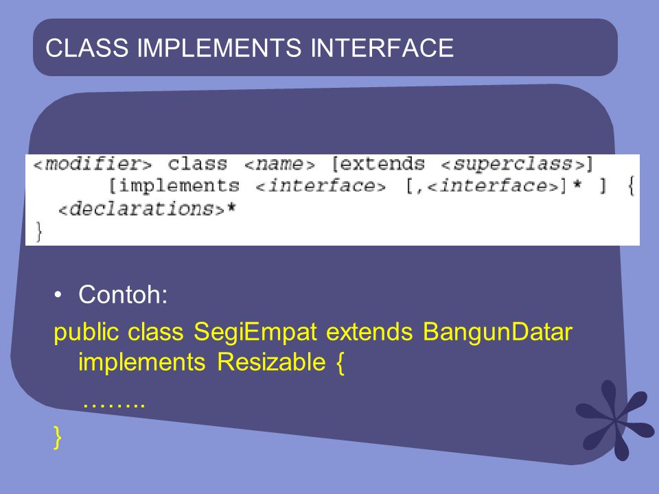 CLASS IMPLEMENTS INTERFACE Contoh: public class SegiEmpat extends BangunDatar implements Resizable { …….. }
