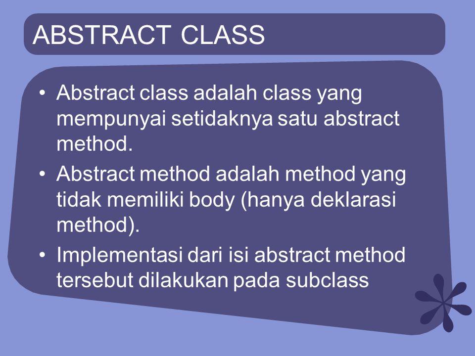 ABSTRACT CLASS Abstract class adalah class yang mempunyai setidaknya satu abstract method. Abstract method adalah method yang tidak memiliki body (han