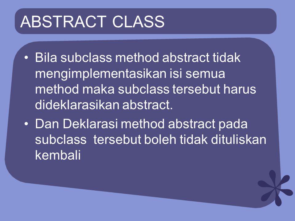 ABSTRACT CLASS Abstract class tidak bisa dibuat objectnya Object hanya bisa dibuat dari non- abstract class (concrete class) Konsekuensinya suatu abstract class haruslah diturunkan dimana pada subclass tersebut berisi implementasi dari abstract method yang ada di superclass