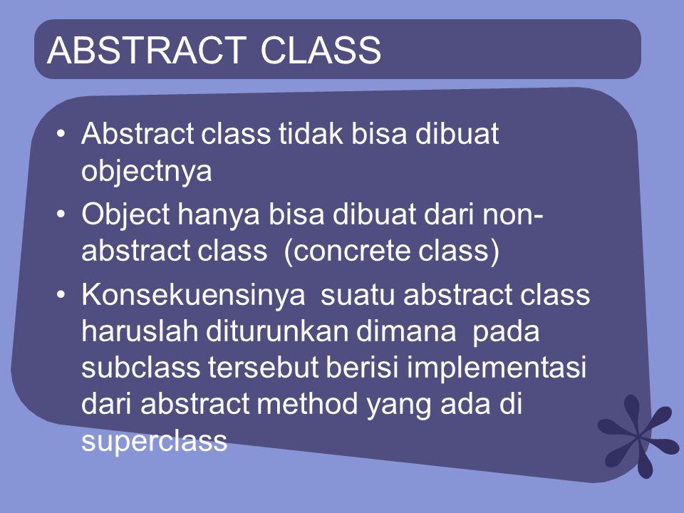 ABSTRACT CLASS Abstract class tidak bisa dibuat objectnya Object hanya bisa dibuat dari non- abstract class (concrete class) Konsekuensinya suatu abst