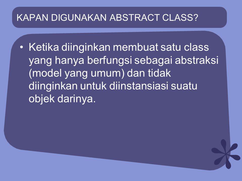 KAPAN DIGUNAKAN ABSTRACT CLASS? Ketika diinginkan membuat satu class yang hanya berfungsi sebagai abstraksi (model yang umum) dan tidak diinginkan unt
