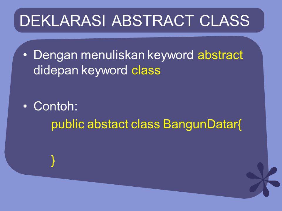 DEKLARASI ABSTRACT METHOD Dengan memberikan keyword abstract sebelum menuliskan tipedata fungsi/method Contoh public abstract void hitungLuas();