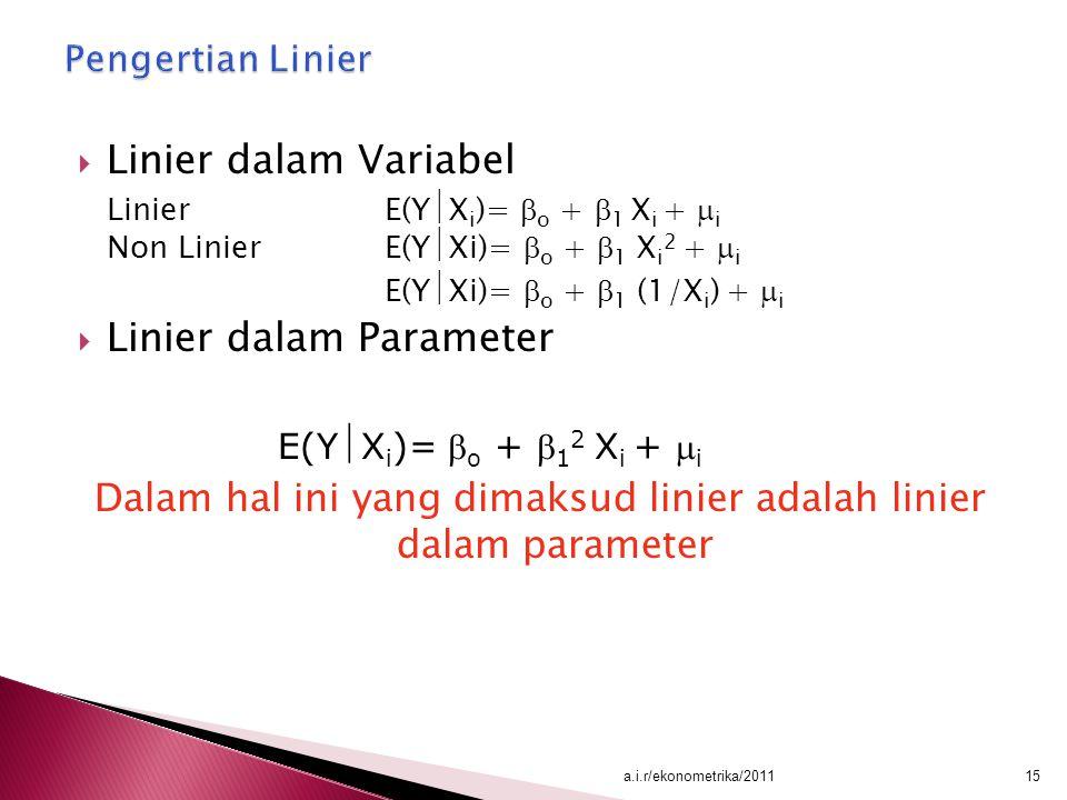  Linier dalam Variabel LinierE(Y  X i )=  o +  1 X i +  i Non Linier E(Y  Xi)=  o +  1 X i 2 +  i E(Y  Xi)=  o +  1 (1/X i ) +  i  Linie